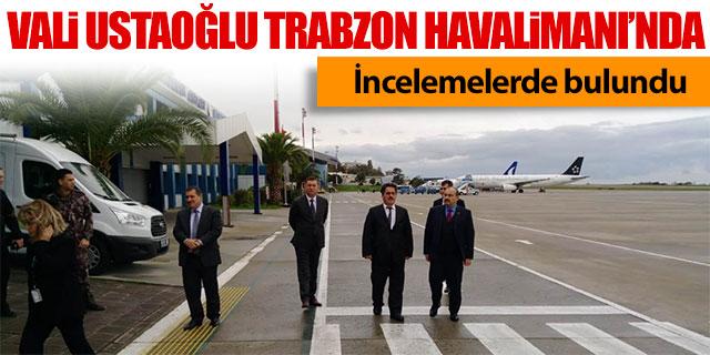 Vali Ustaoğlu Trabzon Havalimanı'nda incelemelerde bulundu