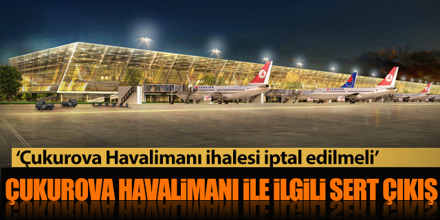 'ÇUKUROVA HAVALİMANI İHALESİ İPTAL EDİLSİN'