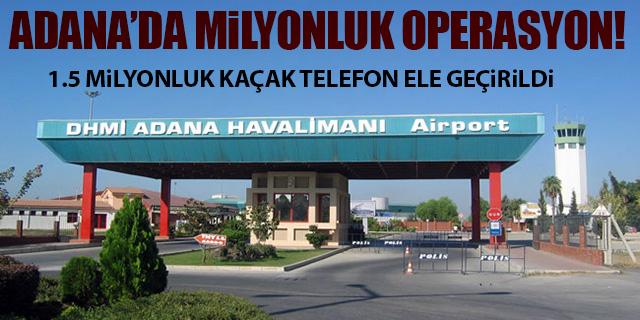 ADANA HAVALİMANI'NDA MİLYONLUK OPERASYON