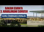 BAKAN ELVAN'A 3. HAVALİMANI SORUSU