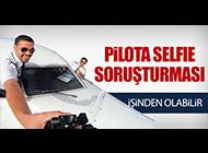 PİLOTA SELFIE SORUŞTURMASI