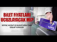BİLET FİYATLARINA 'DOLAR' FRENİ!