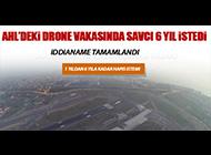 DRONE VAKASINDA İDDİANAME TAMAMLANDI