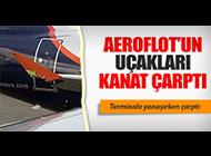 AEROFLOT UÇAKLARI 'KANAT ÇARPTI'