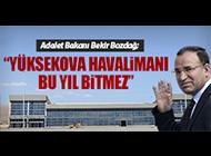 """""""YÜKSEKOVA HAVALİMANI BU YIL BİTMEZ"""""""