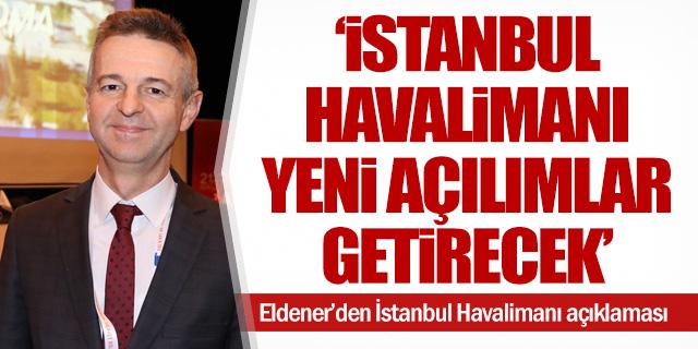 """""""İstanbul Havalimanı bambaşka açılımlar getirecek"""""""