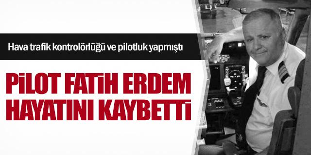 Pilot Fatih Erdem hayatını kaybetti