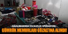 HAVALİMANINDAKİ GÜMRÜK MEMURLARINA OPERASYON!