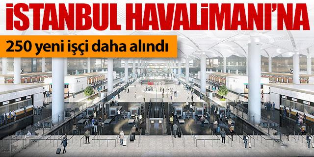 İstanbul Havalimanı'na 250 yeni işçi alındı