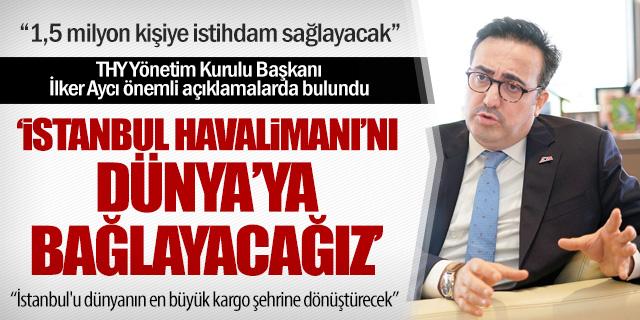 """İlker Aycı: """"İstanbul Havalimanı'nı dünyaya bağlayacağız"""""""