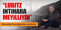 """""""LUBITZ İNTİHARA MEYİLLİYDİ"""""""
