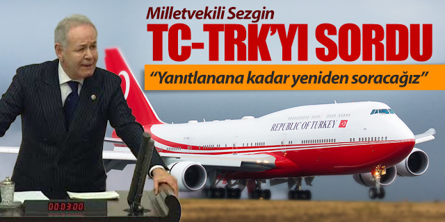 Milletvekili Sezgin TC-TRK tescilli B747'yi sordu