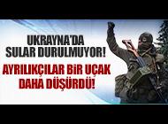 UKRAYNA'DA YİNE UÇAK DÜŞÜRÜLDÜ!